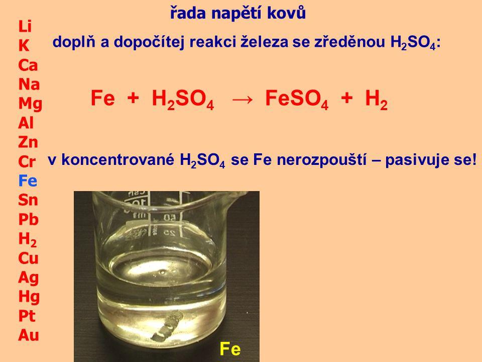 Li K Ca Na Mg Al Zn Cr Fe Sn Pb H 2 Cu Ag Hg Pt Au Fe Fe + HNO 3 → řada napětí kovů doplň a dopočítej reakci železa se zředěnou HNO 3 : POZOR železo se v tomto případě chová jako ušlechtilý kov, protože HNO 3 má oxidační účinky!!.