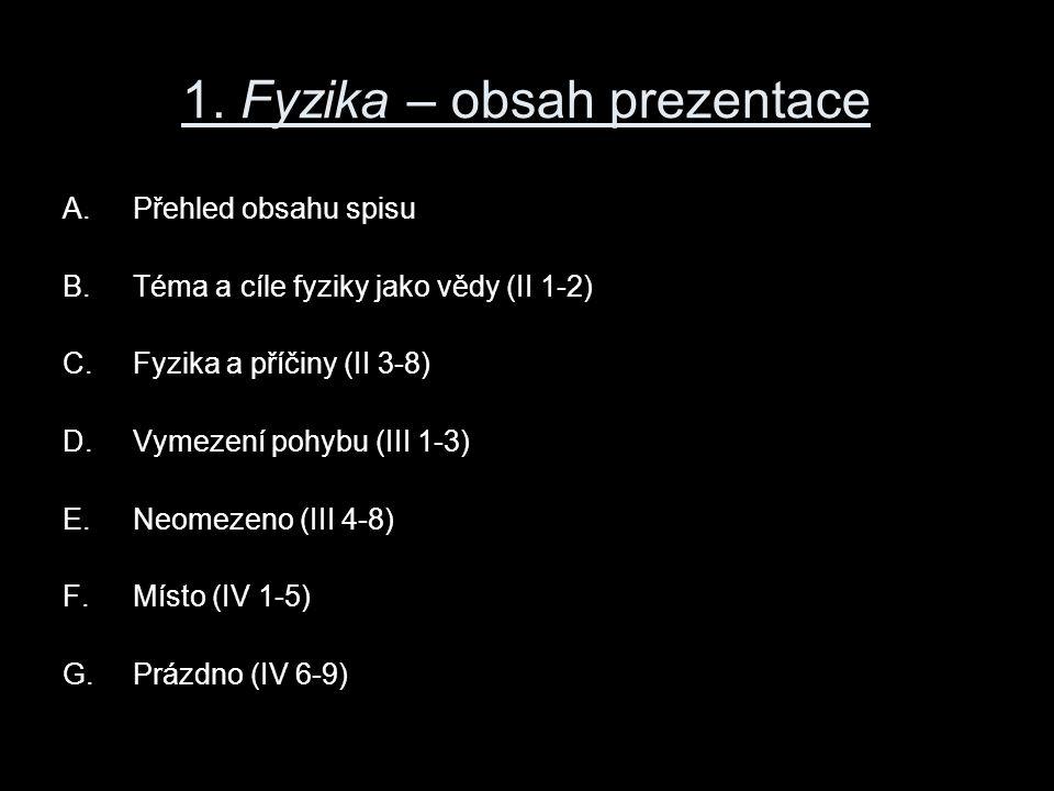 1. Fyzika – obsah prezentace A.Přehled obsahu spisu B.Téma a cíle fyziky jako vědy (II 1-2) C.Fyzika a příčiny (II 3-8) D.Vymezení pohybu (III 1-3) E.
