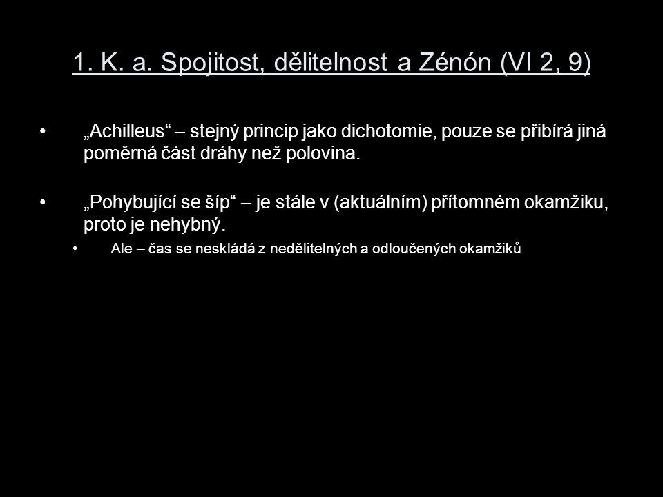 """1. K. a. Spojitost, dělitelnost a Zénón (VI 2, 9) """"Achilleus"""" – stejný princip jako dichotomie, pouze se přibírá jiná poměrná část dráhy než polovina."""