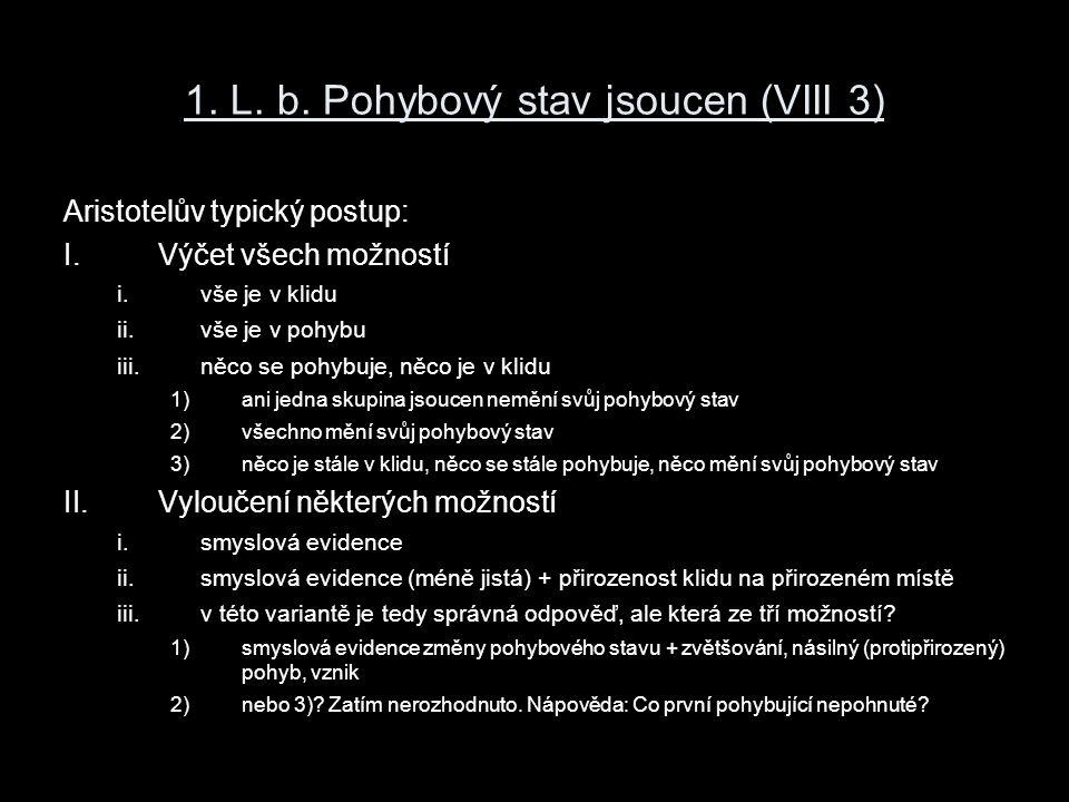 1. L. b. Pohybový stav jsoucen (VIII 3) Aristotelův typický postup: I.Výčet všech možností i.vše je v klidu ii.vše je v pohybu iii.něco se pohybuje, n