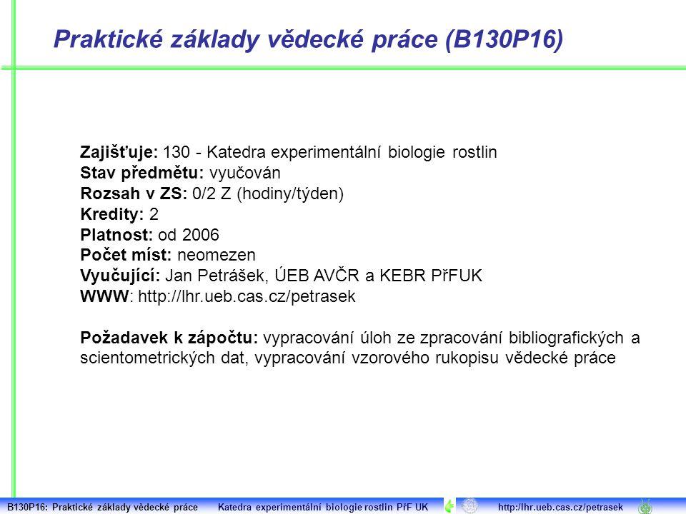 Praktické základy vědecké práce (B130P16) Zajišťuje: 130 - Katedra experimentální biologie rostlin Stav předmětu: vyučován Rozsah v ZS: 0/2 Z (hodiny/týden) Kredity: 2 Platnost: od 2006 Počet míst: neomezen Vyučující: Jan Petrášek, ÚEB AVČR a KEBR PřFUK WWW: http://lhr.ueb.cas.cz/petrasek Požadavek k zápočtu: vypracování úloh ze zpracování bibliografických a scientometrických dat, vypracování vzorového rukopisu vědecké práce B130P16: Praktické základy vědecké práce Katedra experimentální biologie rostlin PřF UK http:/lhr.ueb.cas.cz/petrasek