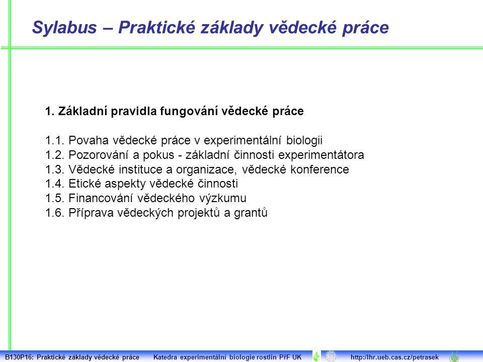 Sylabus – Praktické základy vědecké práce 1. Základní pravidla fungování vědecké práce 1.1. Povaha vědecké práce v experimentální biologii 1.2. Pozoro