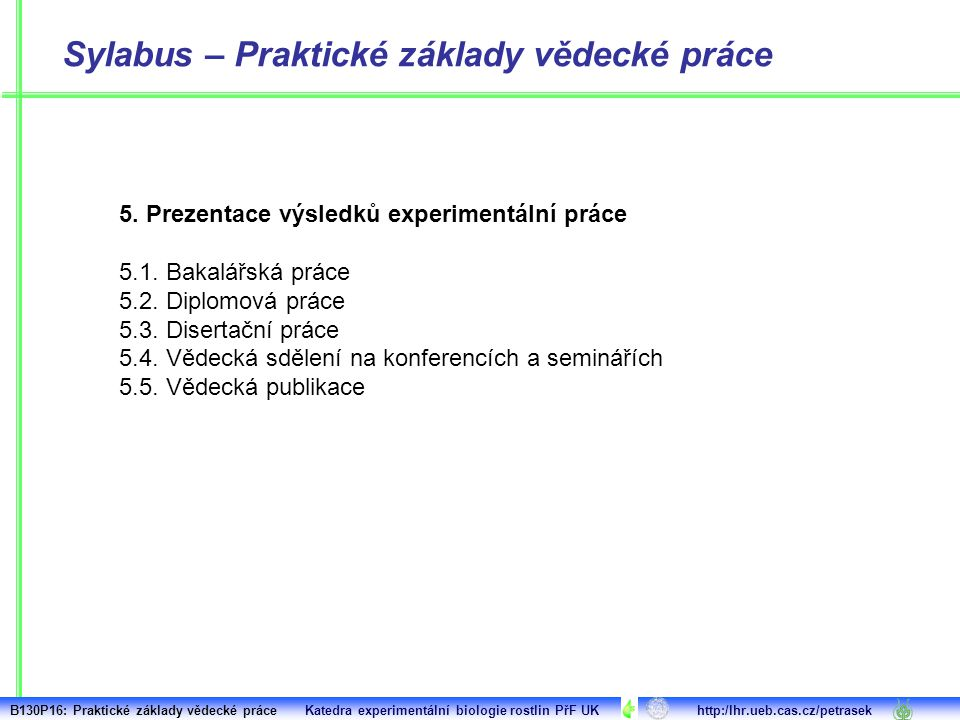 Sylabus – Praktické základy vědecké práce 5. Prezentace výsledků experimentální práce 5.1. Bakalářská práce 5.2. Diplomová práce 5.3. Disertační práce