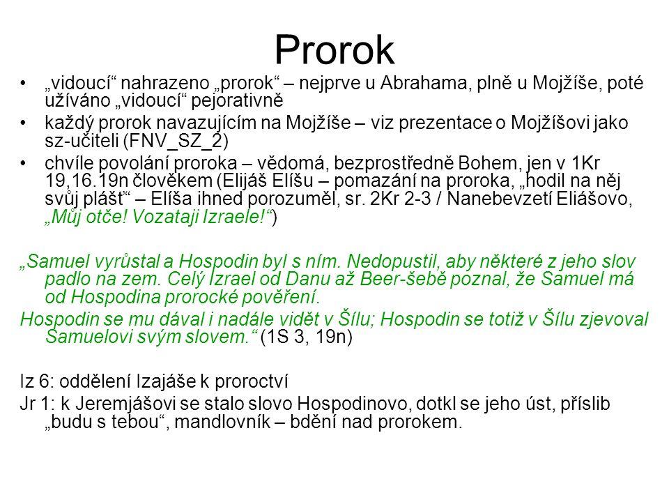 Prorok Známky pravého proroctví: –znamení –splnění předpovědi –obsah učení (má vést k Zákonu, nikoli od něj): důraz na pokání, věrnost Bohu, později na zachování kultu Hlavním úkolem: vysvětlit / soudit minulost (proroci byli prvními historiografy – 1Pa 29,29 – příběhy proroků) a zasahovat do přítomnosti poukazem na Boží vůli tzv.