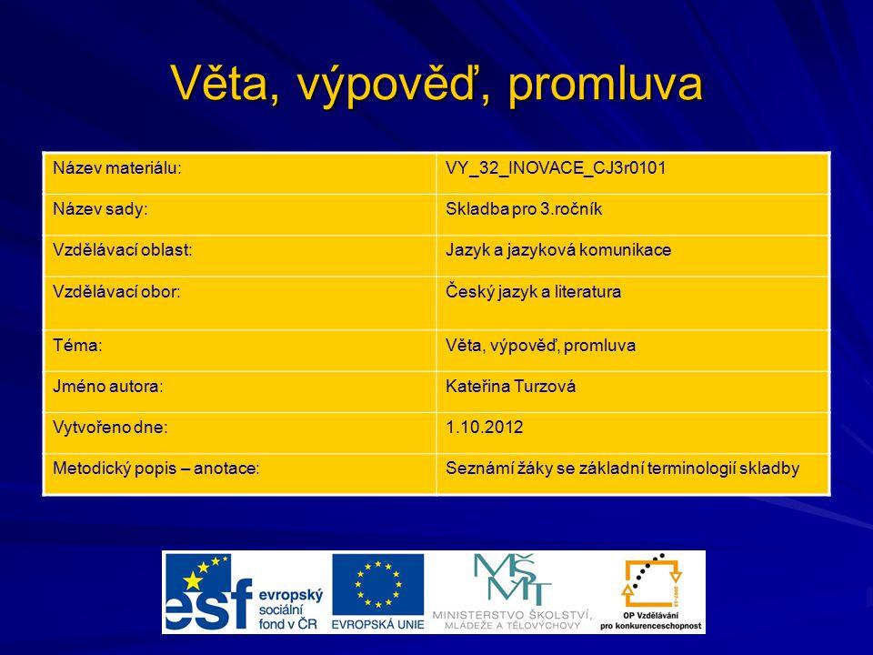 Věta, výpověď, promluva Název materiálu:VY_32_INOVACE_CJ3r0101 Název sady:Skladba pro 3.ročník Vzdělávací oblast:Jazyk a jazyková komunikace Vzdělávac