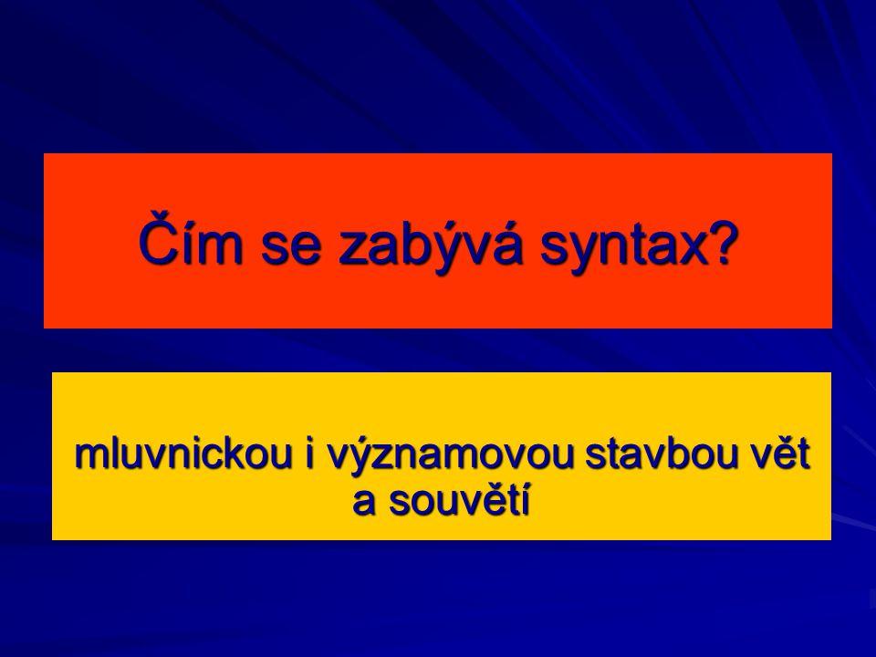 Čím se zabývá syntax? mluvnickou i významovou stavbou vět a souvětí