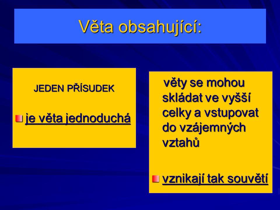 Věta obsahující: JEDEN PŘÍSUDEK je věta jednoduchá věty se mohou skládat ve vyšší celky a vstupovat do vzájemných vztahů věty se mohou skládat ve vyšší celky a vstupovat do vzájemných vztahů vznikají tak souvětí