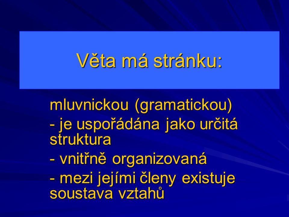 Věta má stránku: mluvnickou (gramatickou) - je uspořádána jako určitá struktura - vnitřně organizovaná - mezi jejími členy existuje soustava vztahů