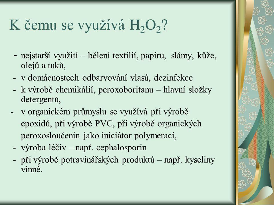 K čemu se využívá H 2 O 2 ? - nejstarší využití – bělení textilií, papíru, slámy, kůže, olejů a tuků, - v domácnostech odbarvování vlasů, dezinfekce -