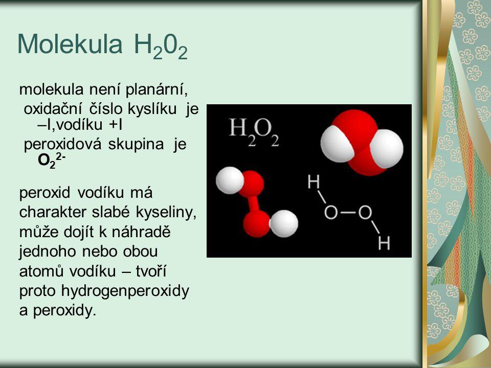 Molekula H 2 0 2 molekula není planární, oxidační číslo kyslíku je –I,vodíku +I peroxidová skupina je O 2 2- peroxid vodíku má charakter slabé kyselin