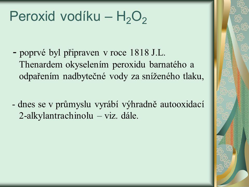 Peroxid vodíku – H 2 O 2 - poprvé byl připraven v roce 1818 J.L. Thenardem okyselením peroxidu barnatého a odpařením nadbytečné vody za sníženého tlak