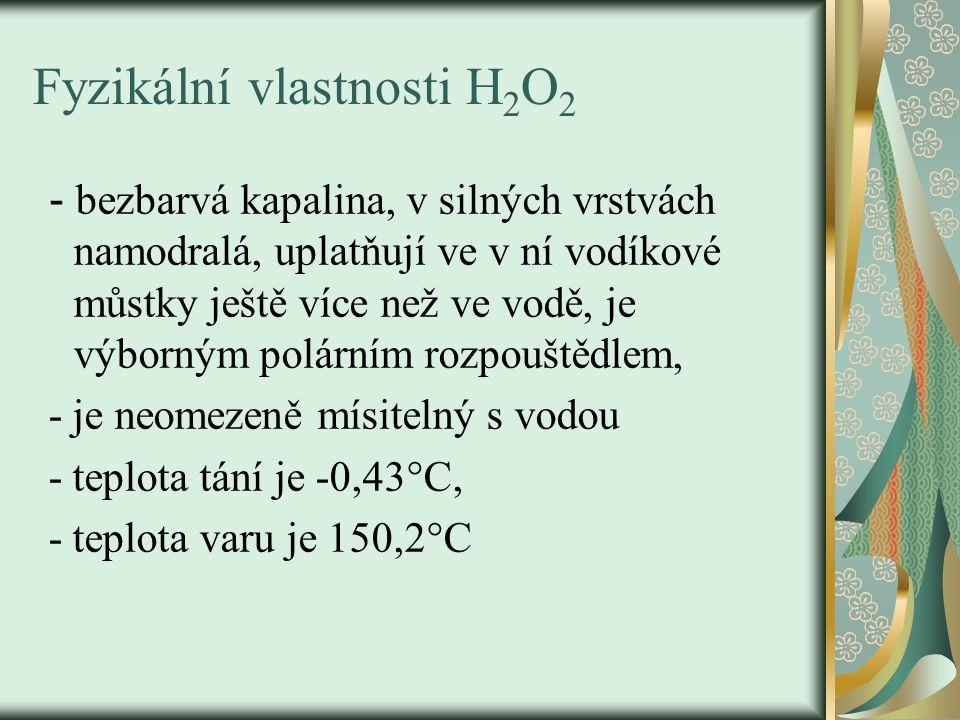 Fyzikální vlastnosti H 2 O 2 - bezbarvá kapalina, v silných vrstvách namodralá, uplatňují ve v ní vodíkové můstky ještě více než ve vodě, je výborným