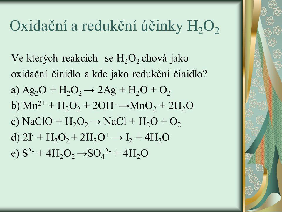 Oxidační a redukční účinky H 2 O 2 Ve kterých reakcích se H 2 O 2 chová jako oxidační činidlo a kde jako redukční činidlo? a) Ag 2 O + H 2 O 2 → 2Ag +