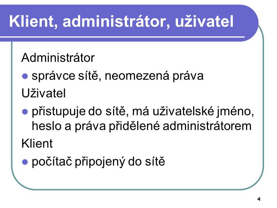 4 Klient, administrátor, uživatel Administrátor správce sítě, neomezená práva Uživatel přistupuje do sítě, má uživatelské jméno, heslo a práva přidělené administrátorem Klient počítač připojený do sítě