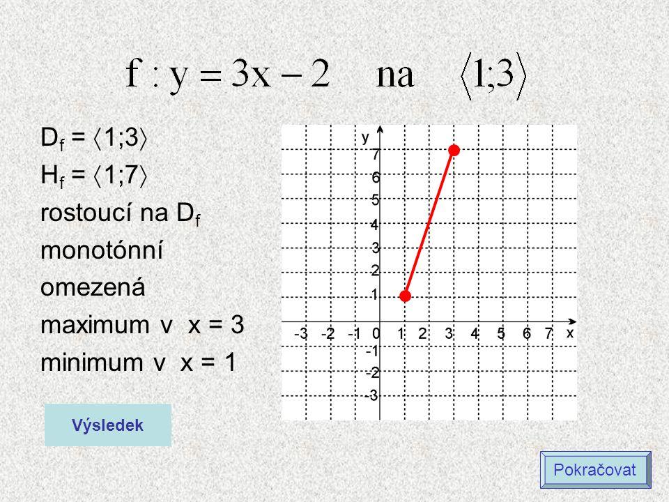 D f =  1;3  H f =  1;7  rostoucí na D f monotónní omezená maximum v x = 3 minimum v x = 1 Výsledek Pokračovat