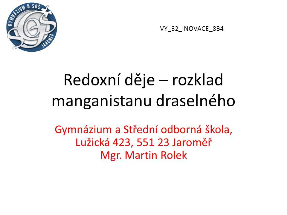 Redoxní děje – rozklad manganistanu draselného Gymnázium a Střední odborná škola, Lužická 423, 551 23 Jaroměř Mgr.