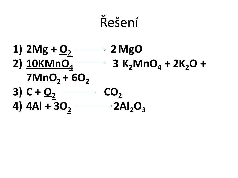 Řešení 1)2Mg + O 2 2 MgO 2)10KMnO 4 3 K 2 MnO 4 + 2K 2 O + 7MnO 2 + 6O 2 3)C + O 2 CO 2 4)4Al + 3O 2 2Al 2 O 3