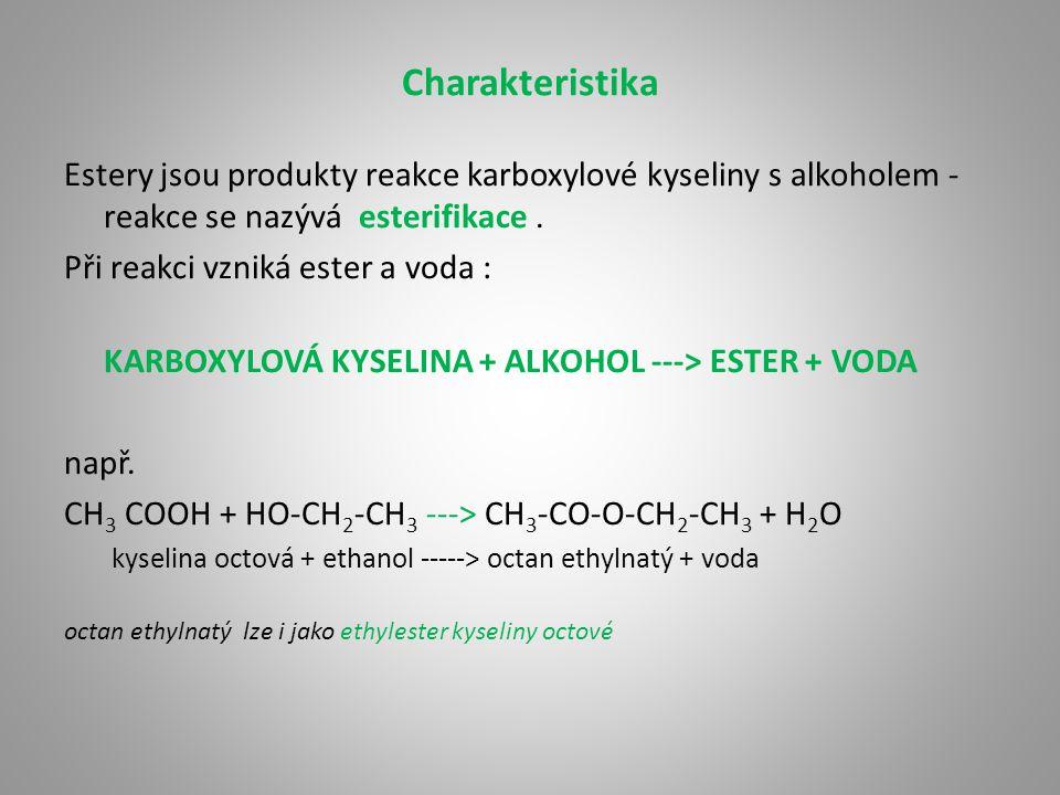 Charakteristika Estery jsou produkty reakce karboxylové kyseliny s alkoholem - reakce se nazývá esterifikace. Při reakci vzniká ester a voda : KARBOXY