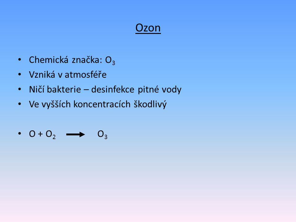 Ozon Chemická značka: O 3 Vzniká v atmosféře Ničí bakterie – desinfekce pitné vody Ve vyšších koncentracích škodlivý O + O 2 O 3