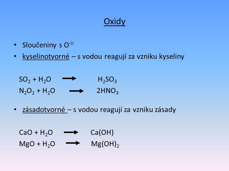 Oxidy Sloučeniny s O -II kyselinotvorné – s vodou reagují za vzniku kyseliny SO 2 + H 2 O H 2 SO 3 N 2 O 2 + H 2 O 2HNO 3 zásadotvorné – s vodou reagu
