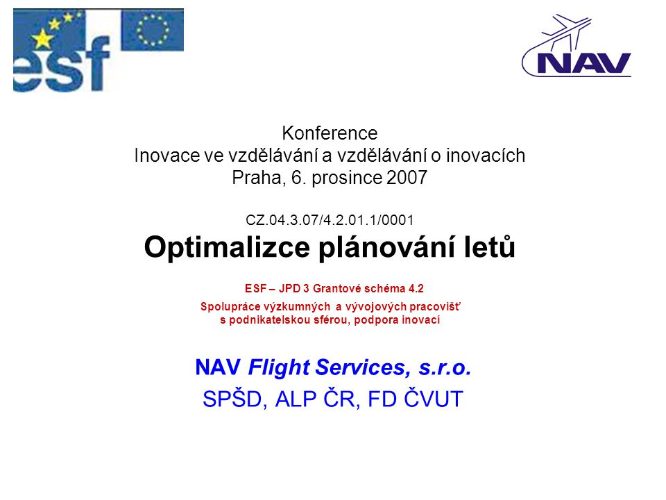 Konference Inovace ve vzdělávání a vzdělávání o inovacích Praha, 6. prosince 2007 CZ.04.3.07/4.2.01.1/0001 Optimalizce plánování letů ESF – JPD 3 Gran