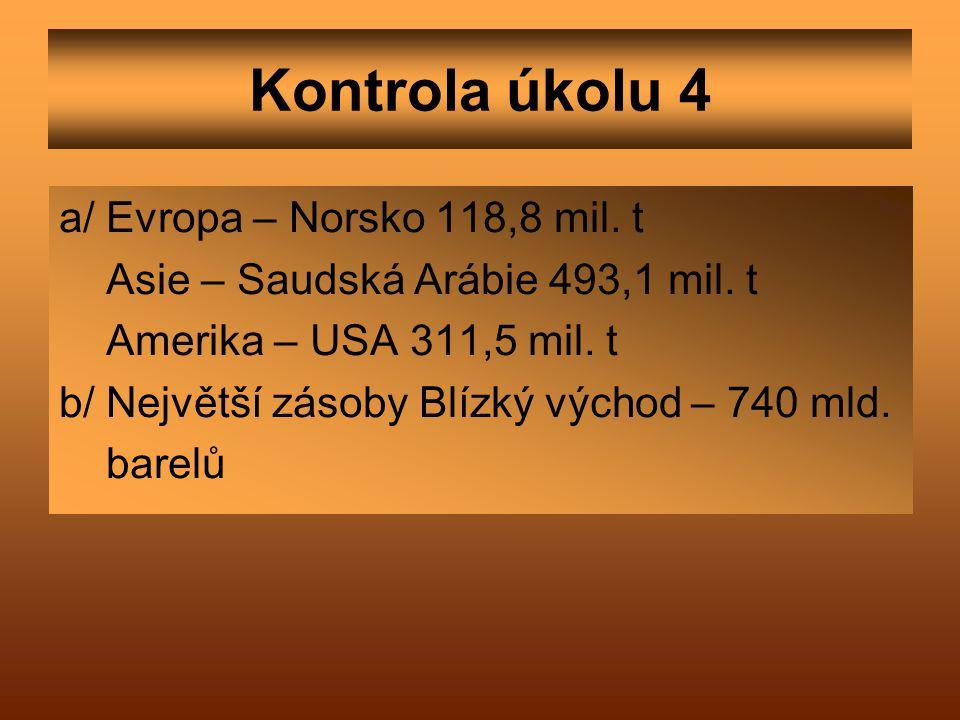 Kontrola úkolu 4 a/ Evropa – Norsko 118,8 mil. t Asie – Saudská Arábie 493,1 mil. t Amerika – USA 311,5 mil. t b/ Největší zásoby Blízký východ – 740