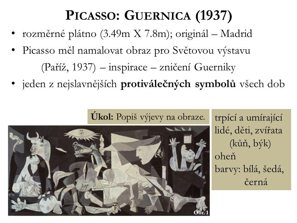 P ICASSO : G UERNICA (1937) rozměrné plátno (3.49m X 7.8m); originál – Madrid Picasso měl namalovat obraz pro Světovou výstavu (Paříž, 1937) – inspirace – zničení Guerniky jeden z nejslavnějších protiválečných symbolů všech dob Obr.
