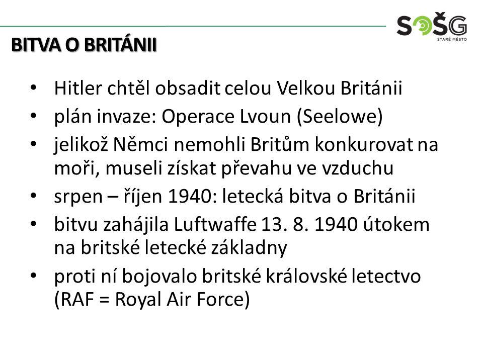 BITVA O BRITÁNII Hitler chtěl obsadit celou Velkou Británii plán invaze: Operace Lvoun (Seelowe) jelikož Němci nemohli Britům konkurovat na moři, museli získat převahu ve vzduchu srpen – říjen 1940: letecká bitva o Británii bitvu zahájila Luftwaffe 13.