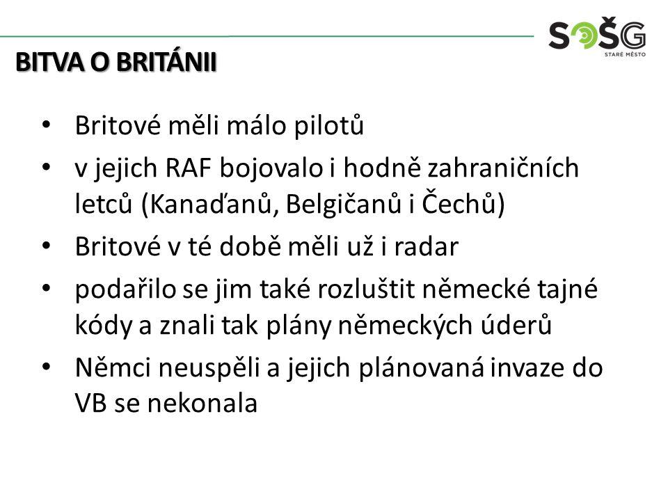 BITVA O BRITÁNII Britové měli málo pilotů v jejich RAF bojovalo i hodně zahraničních letců (Kanaďanů, Belgičanů i Čechů) Britové v té době měli už i radar podařilo se jim také rozluštit německé tajné kódy a znali tak plány německých úderů Němci neuspěli a jejich plánovaná invaze do VB se nekonala