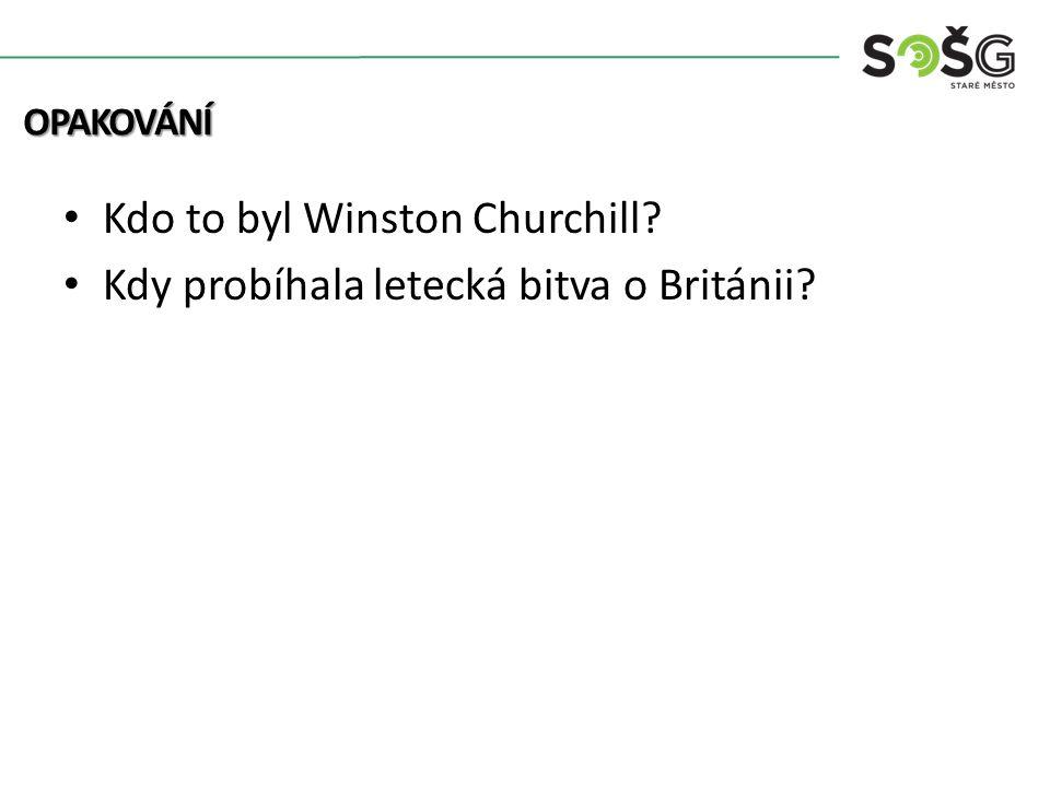 Kdo to byl Winston Churchill Kdy probíhala letecká bitva o Británii OPAKOVÁNÍ