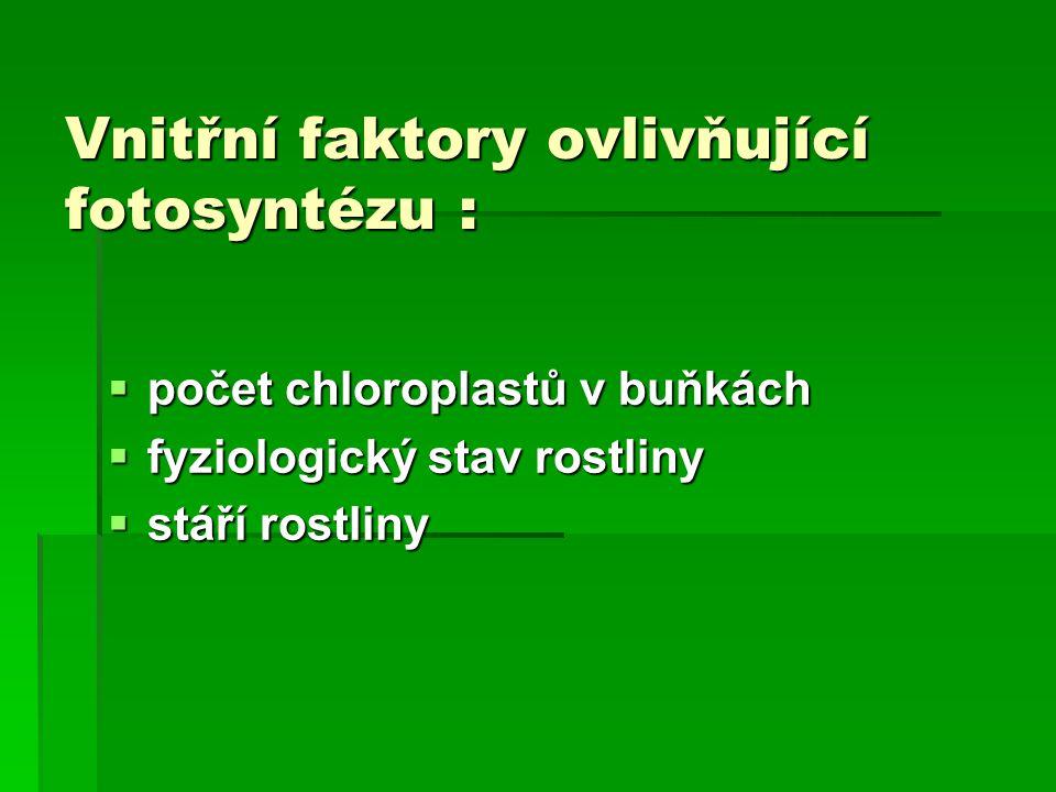 Vnitřní faktory ovlivňující fotosyntézu :  počet chloroplastů v buňkách  fyziologický stav rostliny  stáří rostliny