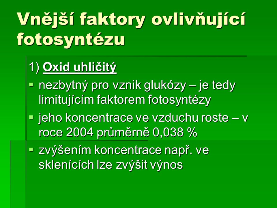 Vnější faktory ovlivňující fotosyntézu 1) Oxid uhličitý  nezbytný pro vznik glukózy – je tedy limitujícím faktorem fotosyntézy  jeho koncentrace ve vzduchu roste – v roce 2004 průměrně 0,038 %  zvýšením koncentrace např.