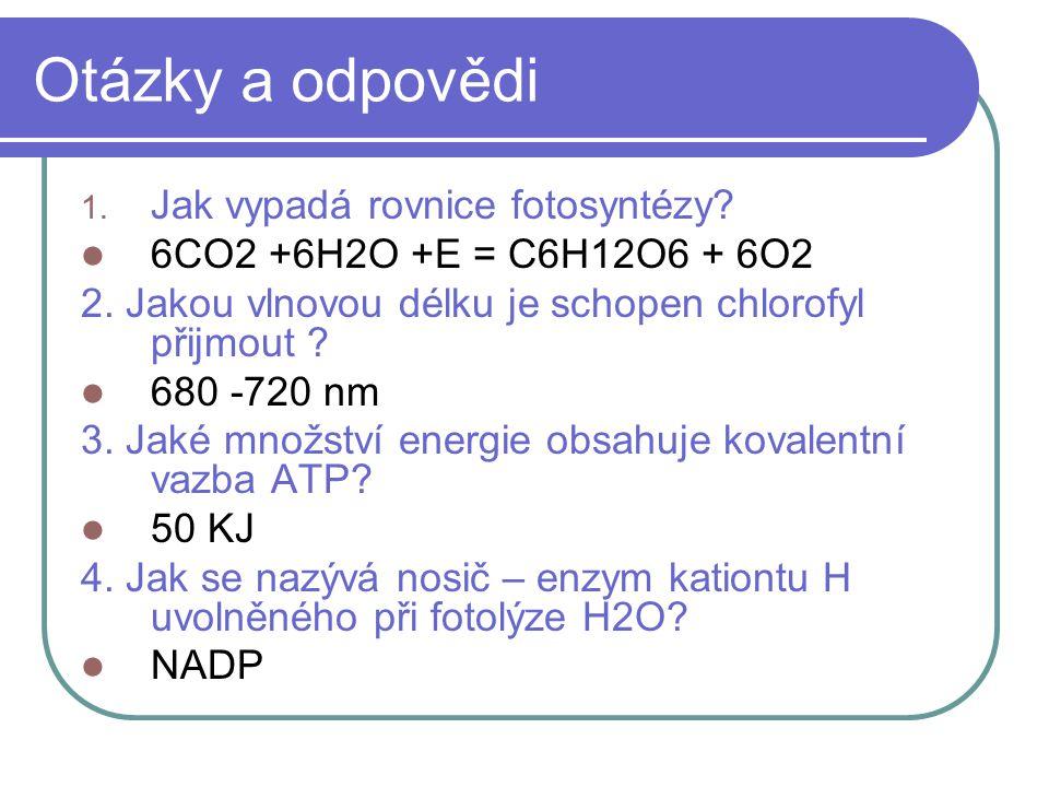 Otázky a odpovědi 1. Jak vypadá rovnice fotosyntézy? 6CO2 +6H2O +E = C6H12O6 + 6O2 2. Jakou vlnovou délku je schopen chlorofyl přijmout ? 680 -720 nm