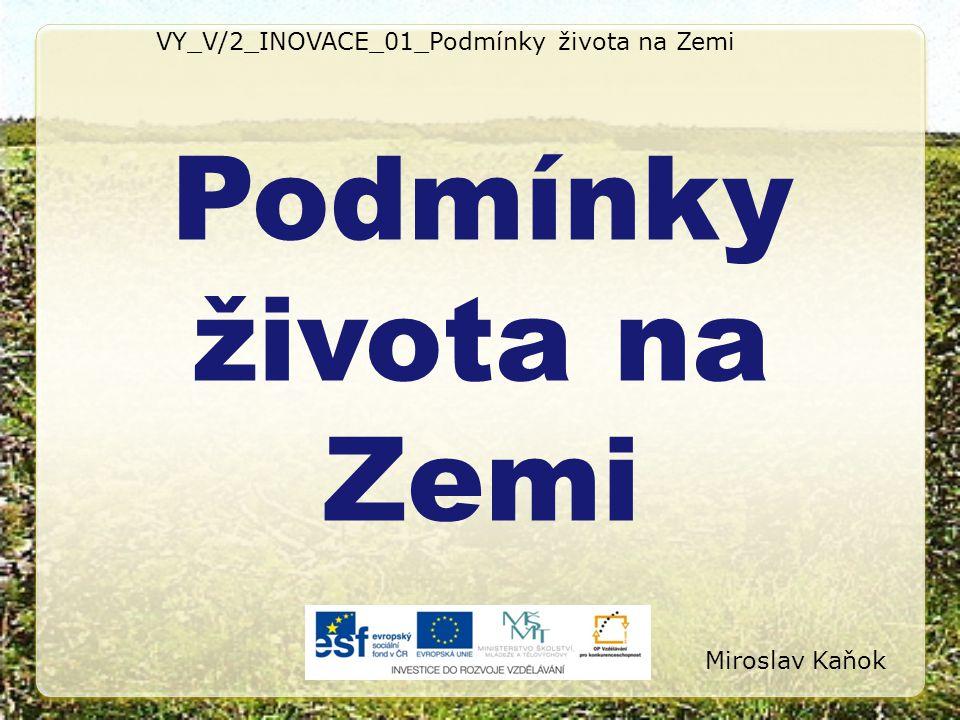 VY_V/2_INOVACE_01_Podmínky života na Zemi Podmínky života na Zemi Miroslav Kaňok