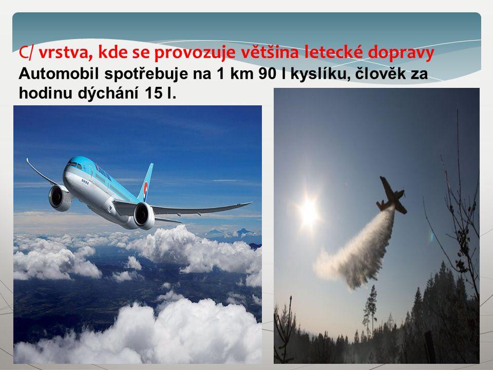 C/ vrstva, kde se provozuje většina letecké dopravy Automobil spotřebuje na 1 km 90 l kyslíku, člověk za hodinu dýchání 15 l.