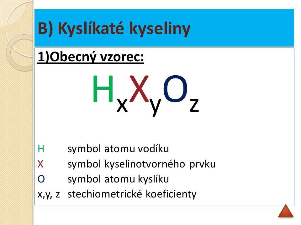 B) Kyslíkaté kyseliny 1)Obecný vzorec: H x X y O z Hsymbol atomu vodíku X symbol kyselinotvorného prvku O symbol atomu kyslíku x,y, zstechiometrické koeficienty