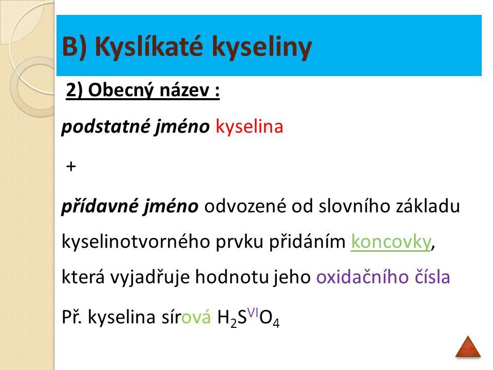 B) Kyslíkaté kyseliny 2) Obecný název : podstatné jméno kyselina + přídavné jméno odvozené od slovního základu kyselinotvorného prvku přidáním koncovky, která vyjadřuje hodnotu jeho oxidačního číslakoncovky Př.
