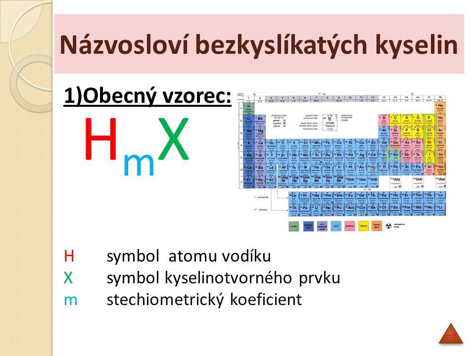 Názvosloví bezkyslíkatých kyselin 1)Obecný vzorec: H m X Hsymbol atomu vodíku X symbol kyselinotvorného prvku mstechiometrický koeficient