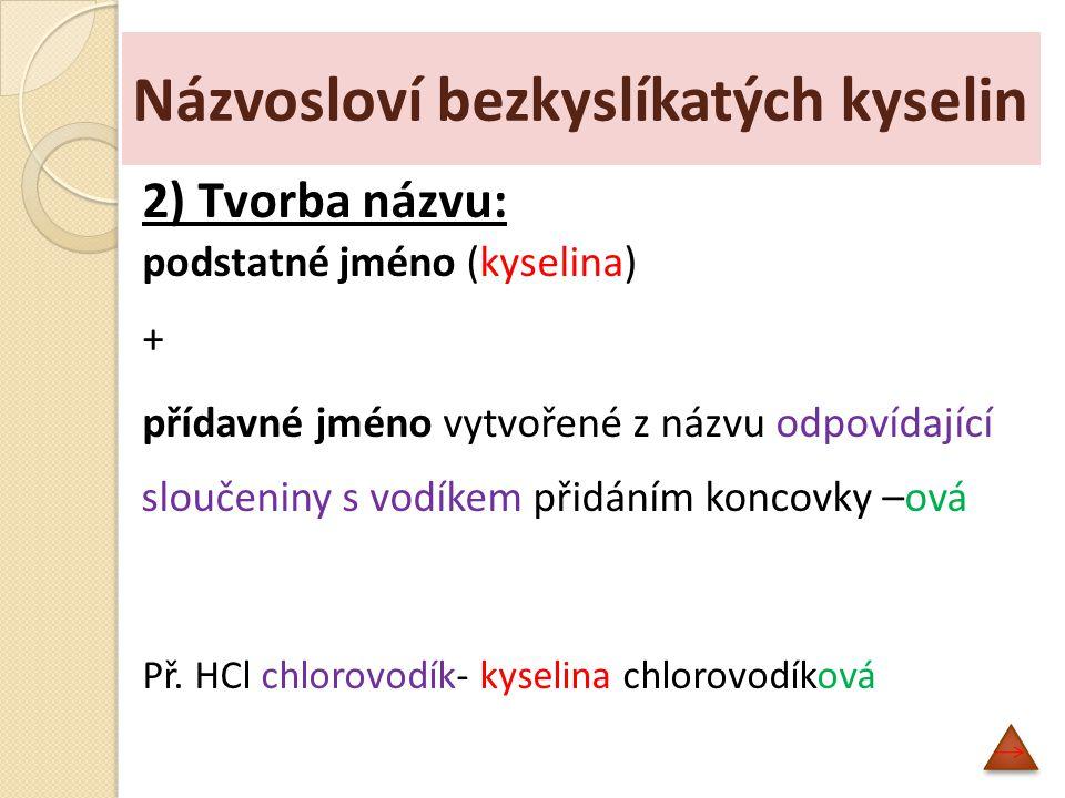 Názvosloví bezkyslíkatých kyselin 3) Příklady bezkyslíkatých kyselin HFkyselina fluorovodíková HClkyselina chlorovodíková HBrkyselina bromovodíková HIkyselina jodovodíková H 2 Skyselina sulfanová HCNkyselina kyanovodíková