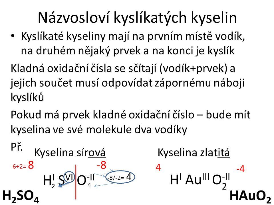Názvosloví kyslíkatých kyselin Kyslíkaté kyseliny mají na prvním místě vodík, na druhém nějaký prvek a na konci je kyslík Kladná oxidační čísla se sčítají (vodík+prvek) a jejich součet musí odpovídat zápornému náboji kyslíků Pokud má prvek kladné oxidační číslo – bude mít kyselina ve své molekule dva vodíky Př.