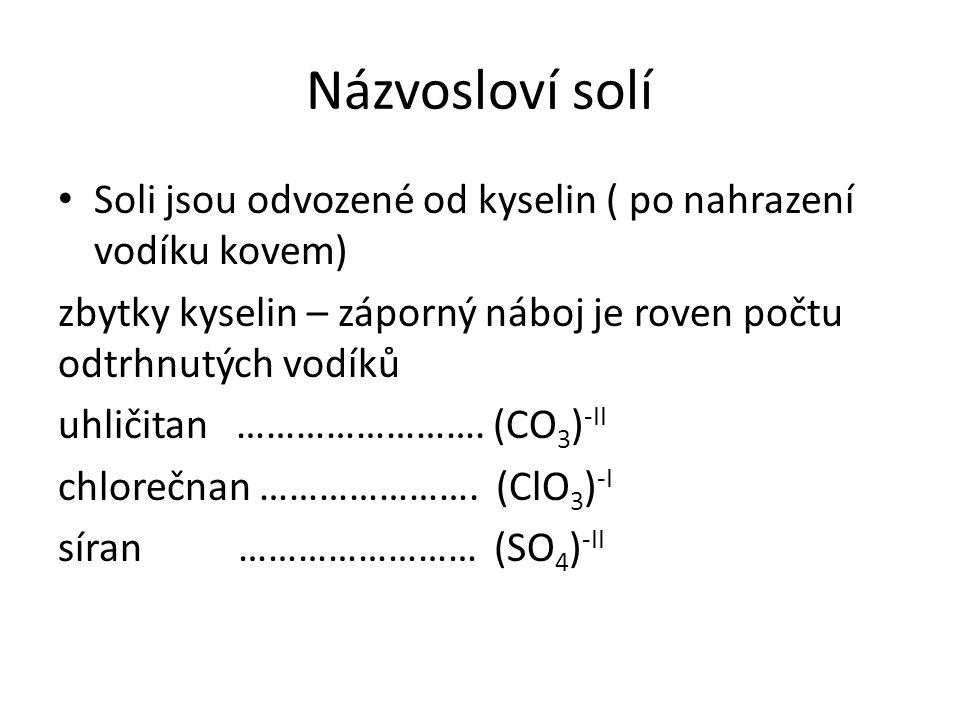 Názvosloví solí Soli jsou odvozené od kyselin ( po nahrazení vodíku kovem) zbytky kyselin – záporný náboj je roven počtu odtrhnutých vodíků uhličitan …………………….