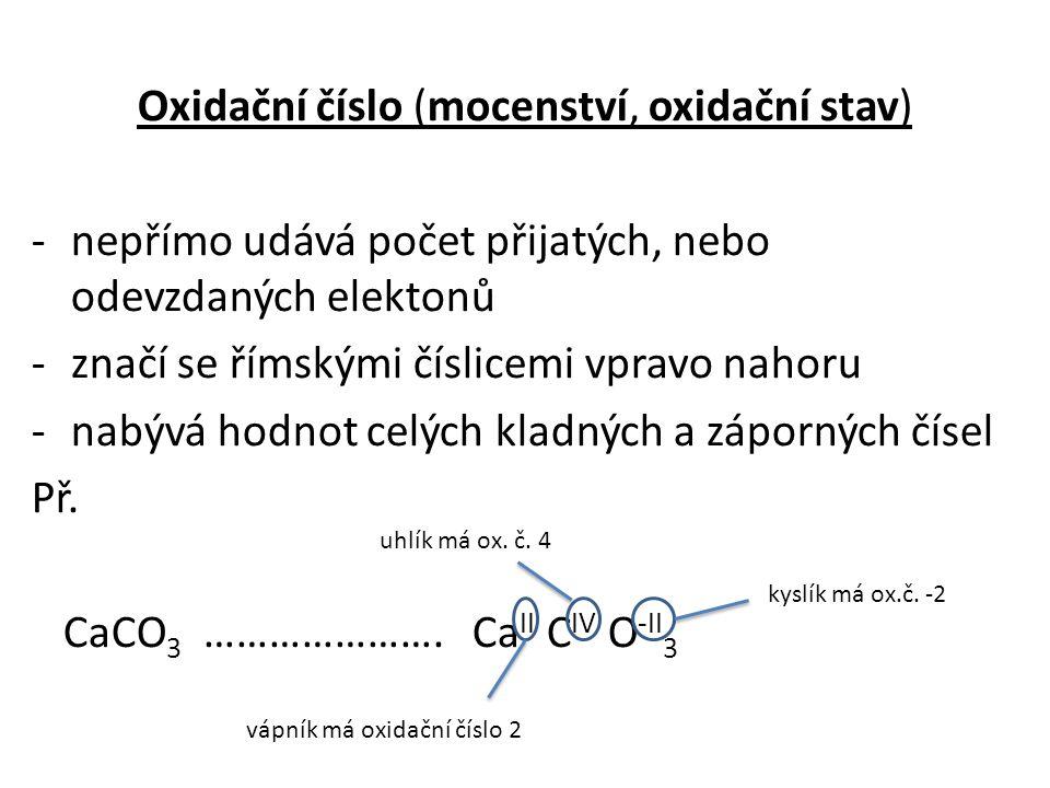 Oxidační číslo (mocenství, oxidační stav) -nepřímo udává počet přijatých, nebo odevzdaných elektonů -značí se římskými číslicemi vpravo nahoru -nabývá hodnot celých kladných a záporných čísel Př.