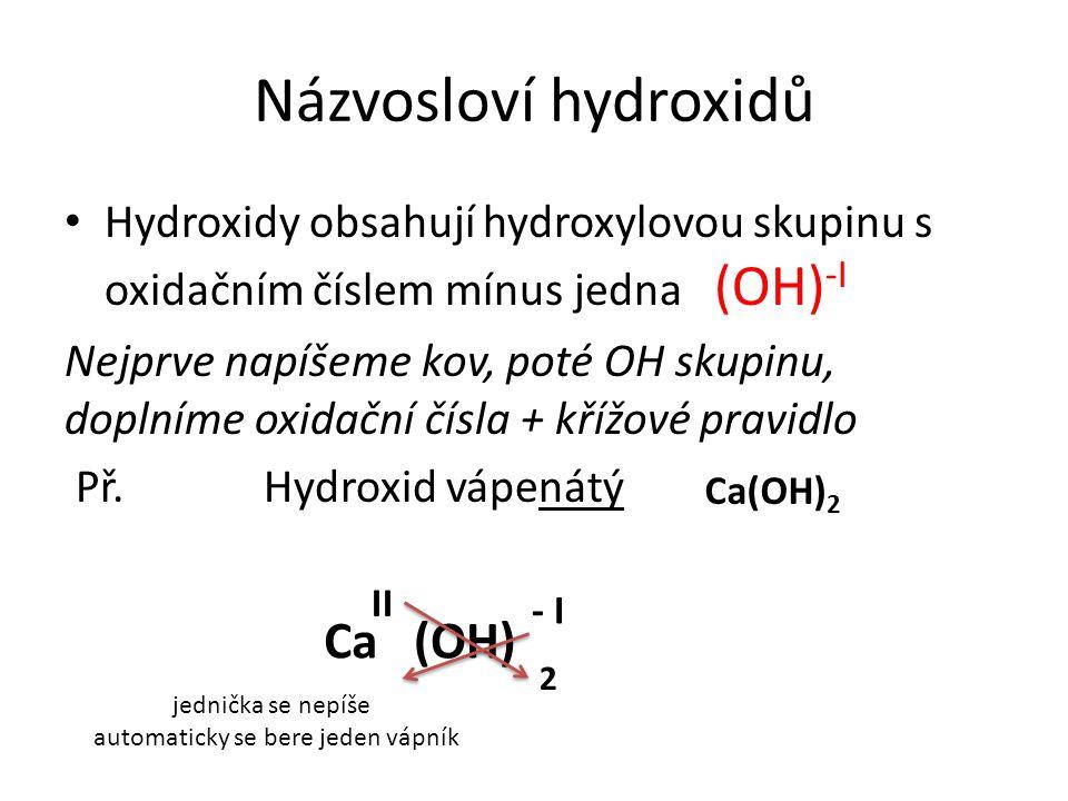 Názvosloví hydroxidů Hydroxidy obsahují hydroxylovou skupinu s oxidačním číslem mínus jedna (OH) -I Nejprve napíšeme kov, poté OH skupinu, doplníme oxidační čísla + křížové pravidlo Př.