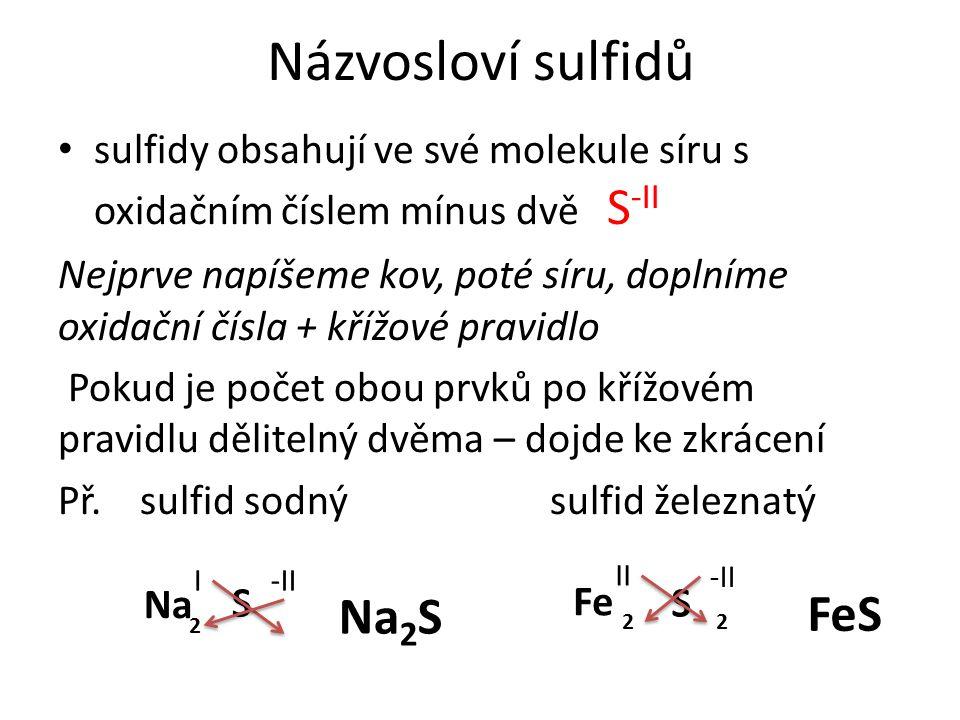 Názvosloví sulfidů sulfidy obsahují ve své molekule síru s oxidačním číslem mínus dvě S -II Nejprve napíšeme kov, poté síru, doplníme oxidační čísla + křížové pravidlo Pokud je počet obou prvků po křížovém pravidlu dělitelný dvěma – dojde ke zkrácení Př.