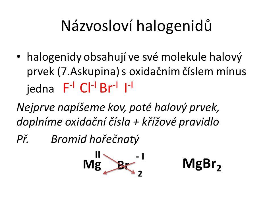 Názvosloví halogenidů halogenidy obsahují ve své molekule halový prvek (7.Askupina) s oxidačním číslem mínus jedna F -I Cl -I Br -I I -I Nejprve napíšeme kov, poté halový prvek, doplníme oxidační čísla + křížové pravidlo Př.