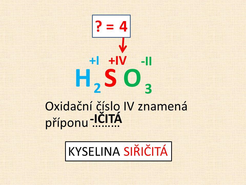 ? = 4 H S O +I -II +IV Oxidační číslo IV znamená příponu ……… -IČITÁ KYSELINA SIŘIČITÁ 3 2