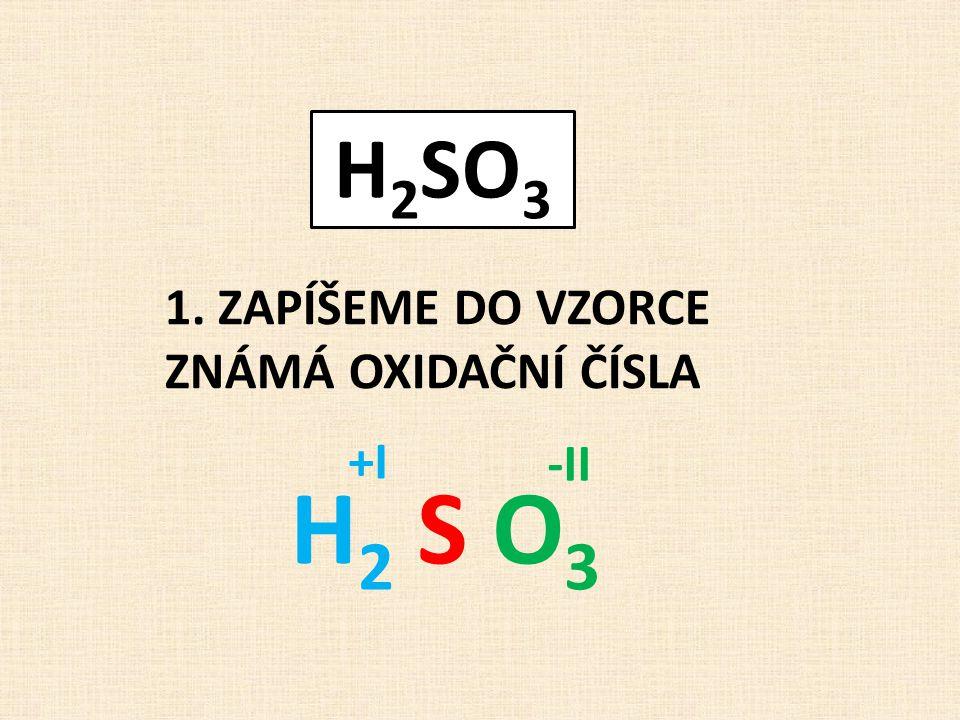 1. ZAPÍŠEME DO VZORCE ZNÁMÁ OXIDAČNÍ ČÍSLA H2 S O3H2 S O3 +I -II H 2 SO 3