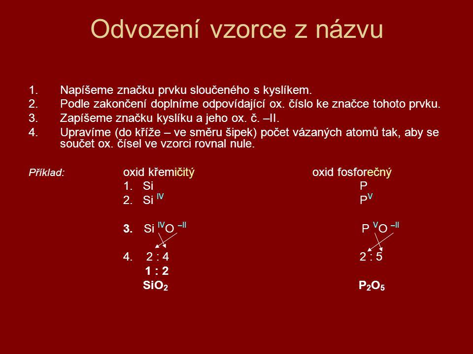 Odvození vzorce z názvu 1.Napíšeme značku prvku sloučeného s kyslíkem. 2.Podle zakončení doplníme odpovídající ox. číslo ke značce tohoto prvku. 3.Zap