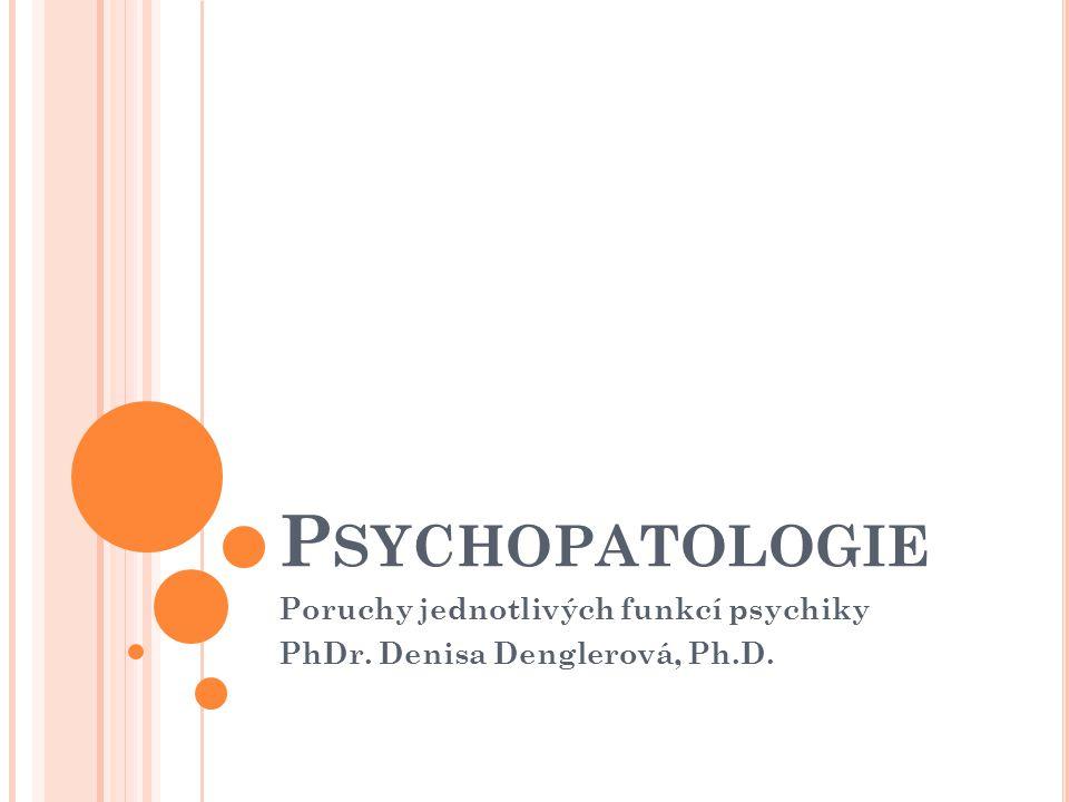 P SYCHOPATOLOGIE Poruchy jednotlivých funkcí psychiky PhDr. Denisa Denglerová, Ph.D.