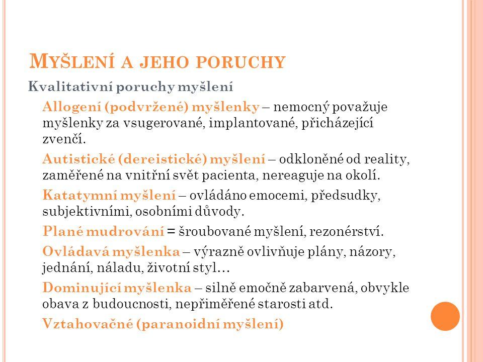 M YŠLENÍ A JEHO PORUCHY Kvalitativní poruchy myšlení Allogení (podvržené) myšlenky – nemocný považuje myšlenky za vsugerované, implantované, přicházej